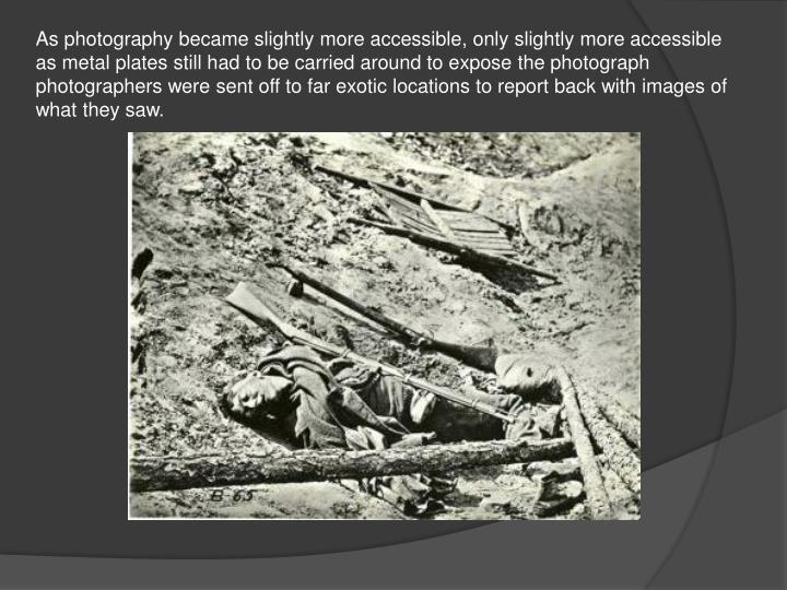 As photography became slightly more accessible, only slightly more accessible as metal plates still had to be carried around to expose the photograph photographers were sent off to far exotic locations to report back with images of what they saw.
