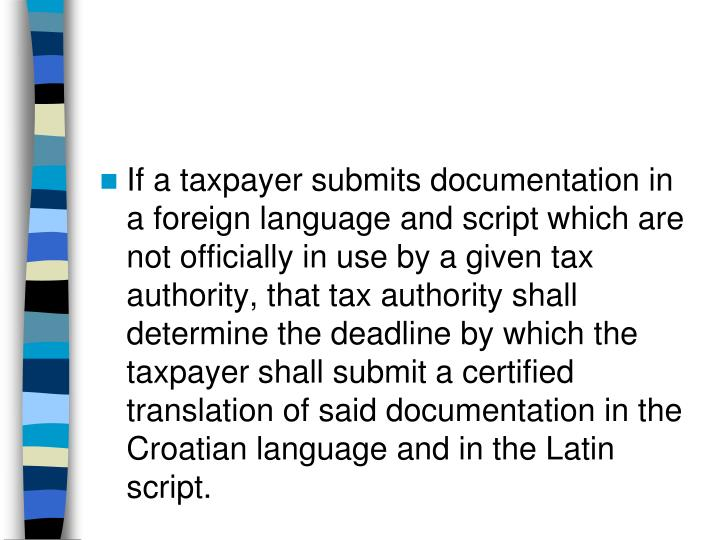 If a taxpayer submits documentation in a foreign language and script which are not officially in use by a given tax authority, that tax authority shall determine the deadline by which the taxpayer shall submit a certified translation of said documentation in the Croatian language and in the Latin script.
