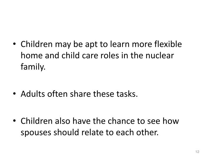 Children may be apt to learn more flexible home and child care roles in the nuclear family.