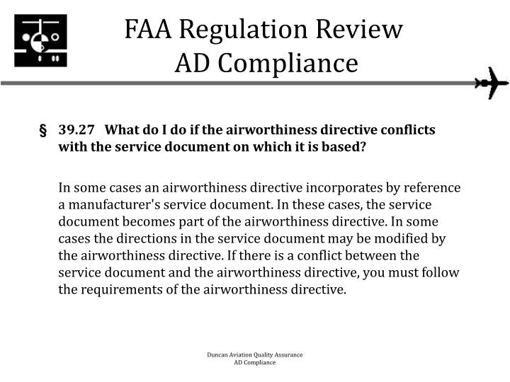 airworthiness directives An airworthiness directive (commonly abbreviated as ad) is a notification to owners and operators of certified aircraft that a known safety deficiency with a particular model of aircraft, engine, avionics or other system exists and must be corrected.
