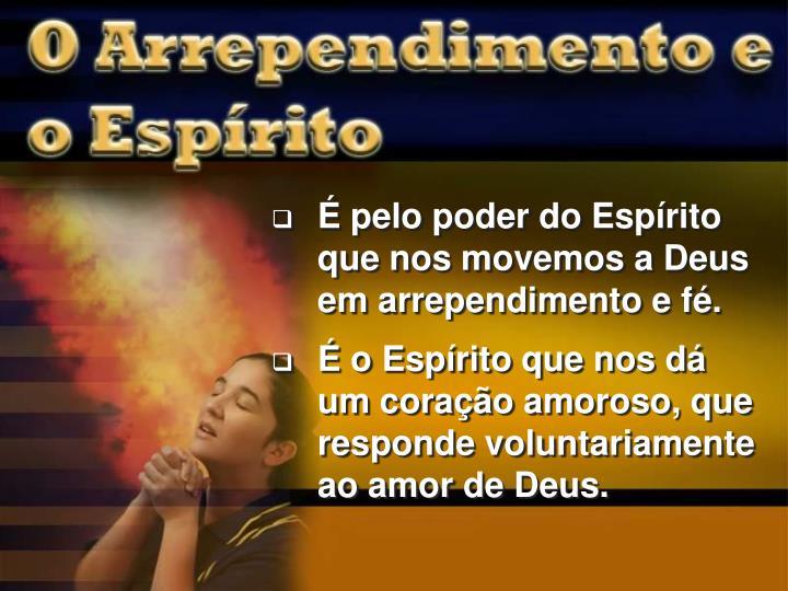É pelo poder do Espírito que nos movemos a Deus em arrependimento e fé.