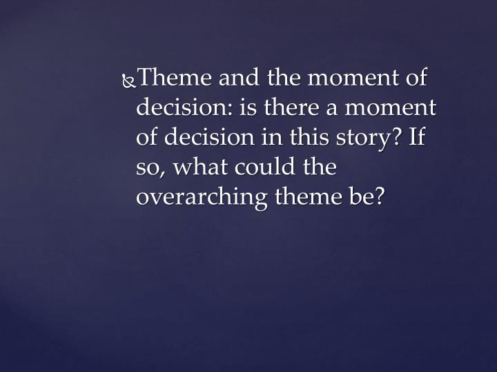 Theme and the moment of decision: is there a moment of decision in this story? If so, what could the overarching theme be?