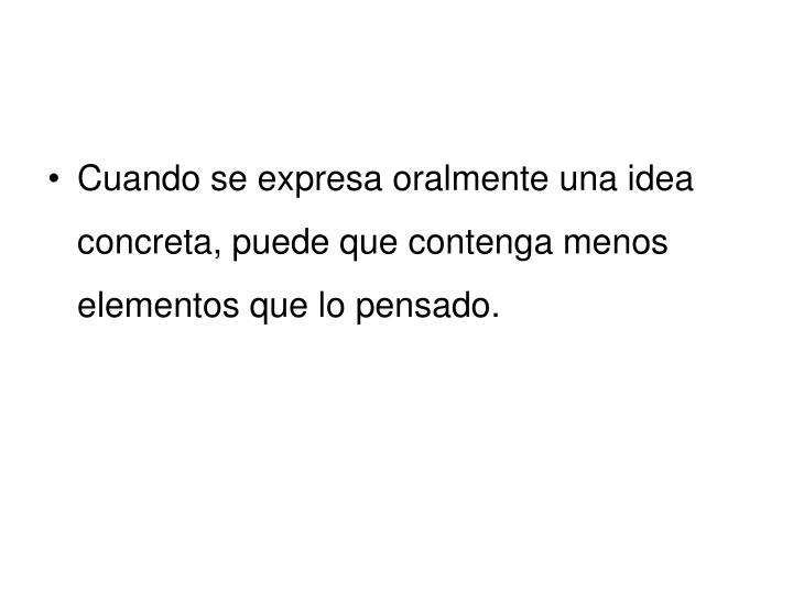 Cuando se expresa oralmente una idea concreta, puede que contenga menos elementos que lo pensado.