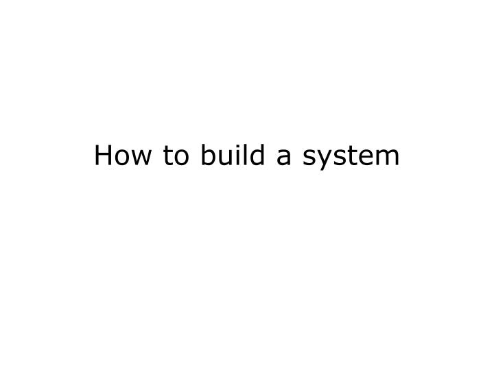 How to build a system