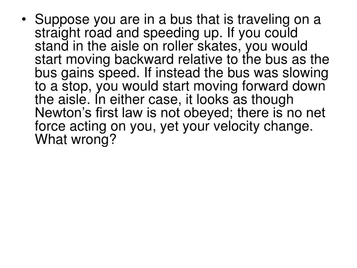 Suppose you are in a bus that is traveling on a straight road and speeding up. If you could stand in the aisle on roller skates, you would start moving backward relative to the bus as the bus gains speed. If instead the bus was slowing to a stop, you would start moving forward down the aisle. In either case, it looks as though Newton's first law is not obeyed; there is no net force acting on you, yet your velocity change. What wrong?