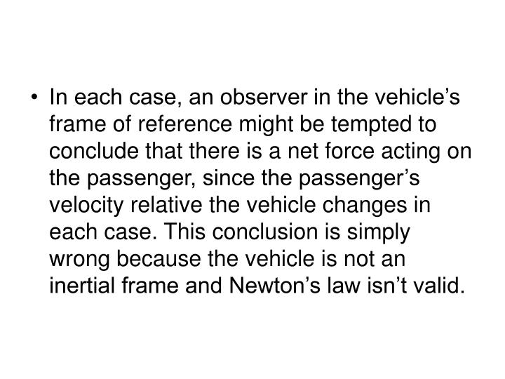 In each case, an observer in the vehicle's frame of reference might be tempted to conclude that there is a net force acting on the passenger, since the passenger's velocity relative the vehicle changes in each case. This conclusion is simply wrong because the vehicle is not an inertial frame and Newton's law isn't valid.