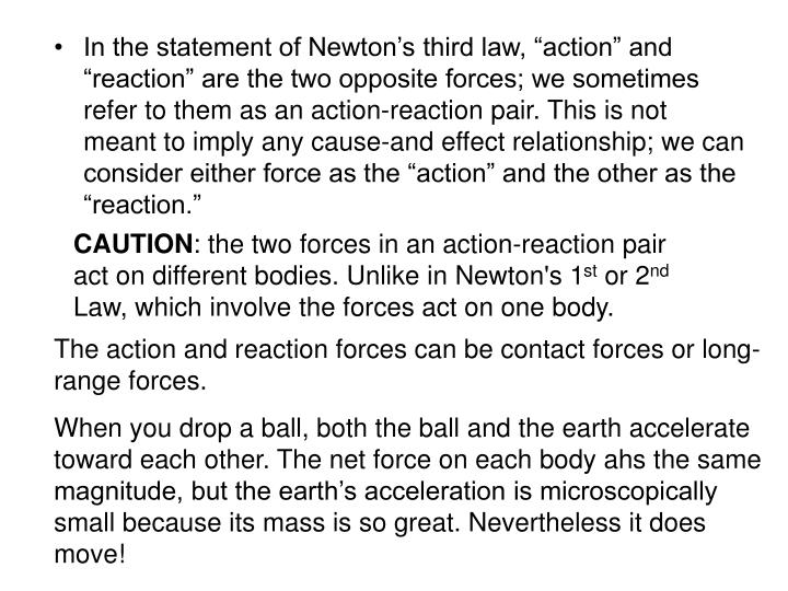 "In the statement of Newton's third law, ""action"" and ""reaction"" are the two opposite forces; we sometimes refer to them as an action-reaction pair. This is not meant to imply any cause-and effect relationship; we can consider either force as the ""action"" and the other as the ""reaction."""