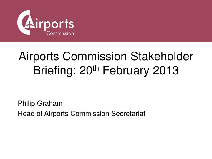 Airports commission stakeholder briefing 20 th february 2013