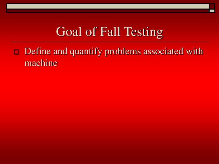 Goal of Fall Testing