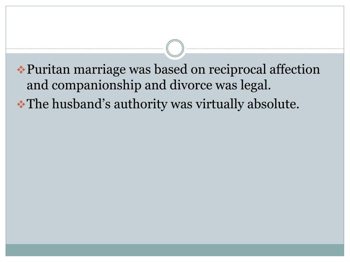 Puritan marriage was based on reciprocal affection and companionship and divorce was legal.