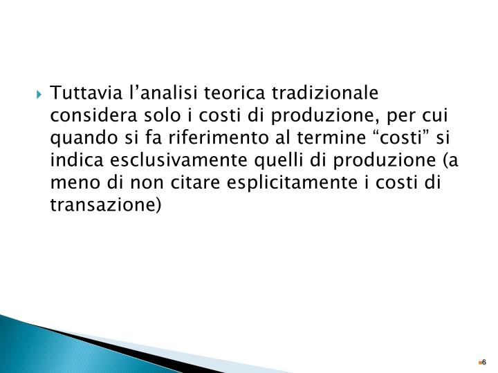 """Tuttavia l'analisi teorica tradizionale considera solo i costi di produzione, per cui quando si fa riferimento al termine """"costi"""" si indica esclusivamente quelli di produzione (a meno di non citare esplicitamente i costi di transazione)"""