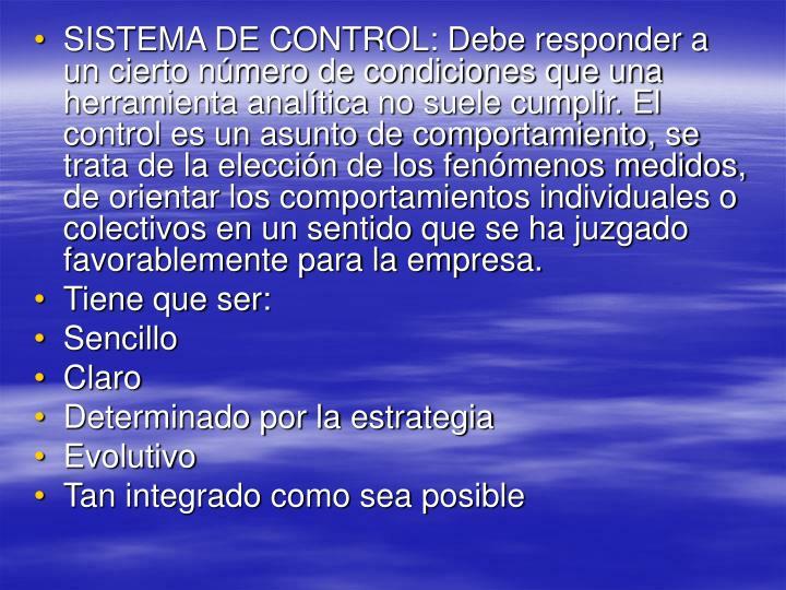 SISTEMA DE CONTROL: Debe responder a un cierto número de condiciones que una herramienta analítica no suele cumplir. El control es un asunto de comportamiento, se trata de la elección de los fenómenos medidos, de orientar los comportamientos individuales o colectivos en un sentido que se ha juzgado favorablemente para la empresa.