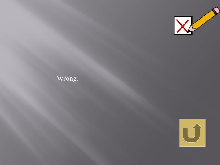 Wrong.