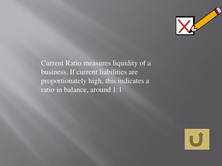 Current Ratio measures liquidity of a business. If current liabilities are proportionately high, this indicates a ratio in balance, around 1:1