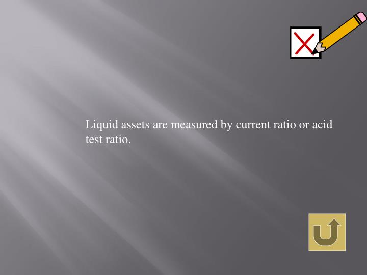 Liquid assets are measured by current ratio or acid