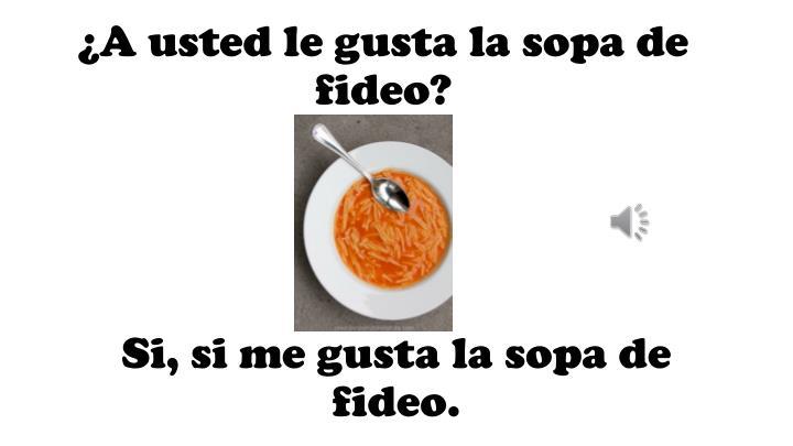 ¿A usted le gusta la sopa de fideo?