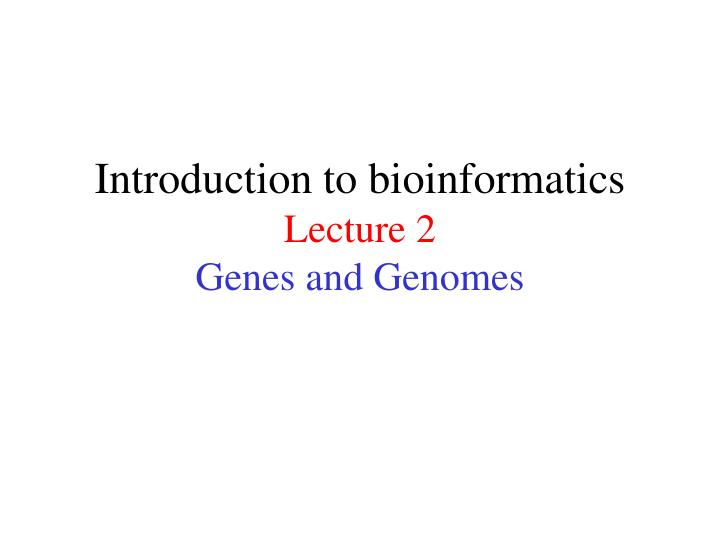 Introduction to bioinformatics lecture 2 genes and genomes