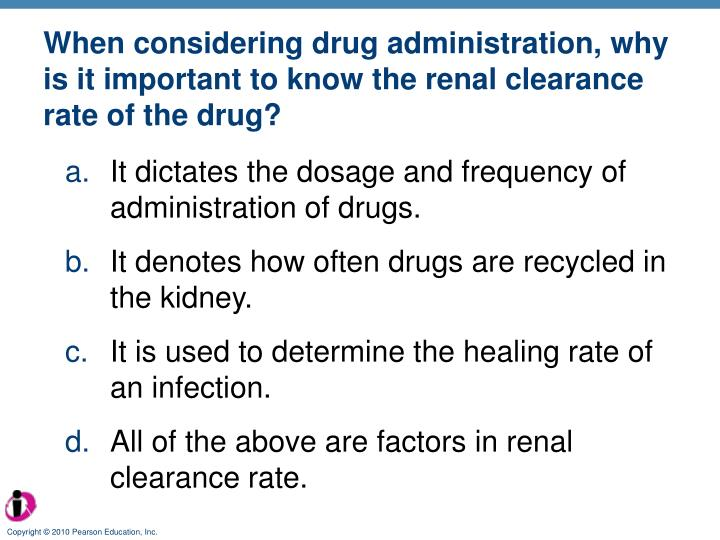 When considering drug administration, why is it important to know the renal clearance rate of the drug?