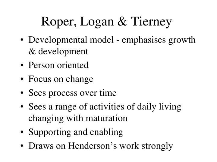 roper logan tierney model of nursing Nancy roper was a practical theorist  their the roper-logan-tierney model of nursing: based on activities of living followed in 2000.