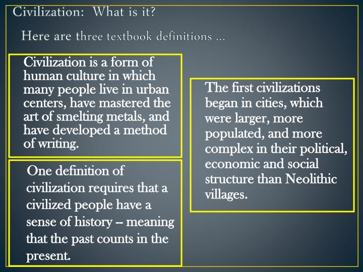 Civilization is a form of human culture in which many people live in urban centers, have mastered the art of smelting metals, and have developed a method of writing.
