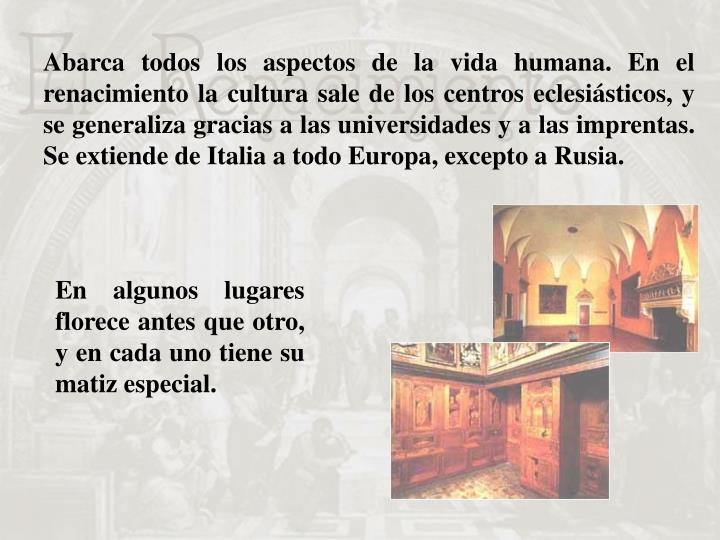 Abarca todos los aspectos de la vida humana. En el renacimiento la cultura sale de los centros eclesiásticos, y se generaliza gracias a las universidades y a las imprentas. Se extiende de Italia a todo Europa, excepto a Rusia.
