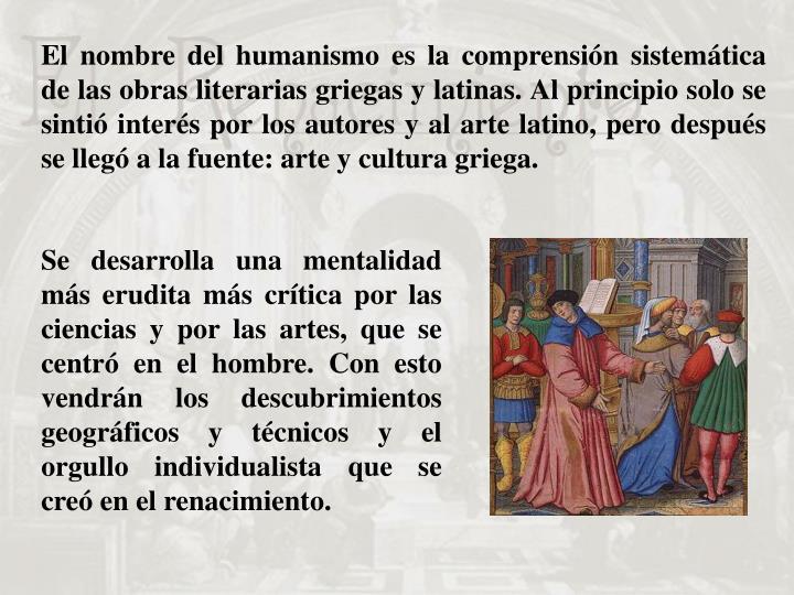 El nombre del humanismo es la comprensión sistemática de las obras literarias griegas y latinas. Al principio solo se sintió interés por los autores y al arte latino, pero después se llegó a la fuente: arte y cultura griega.