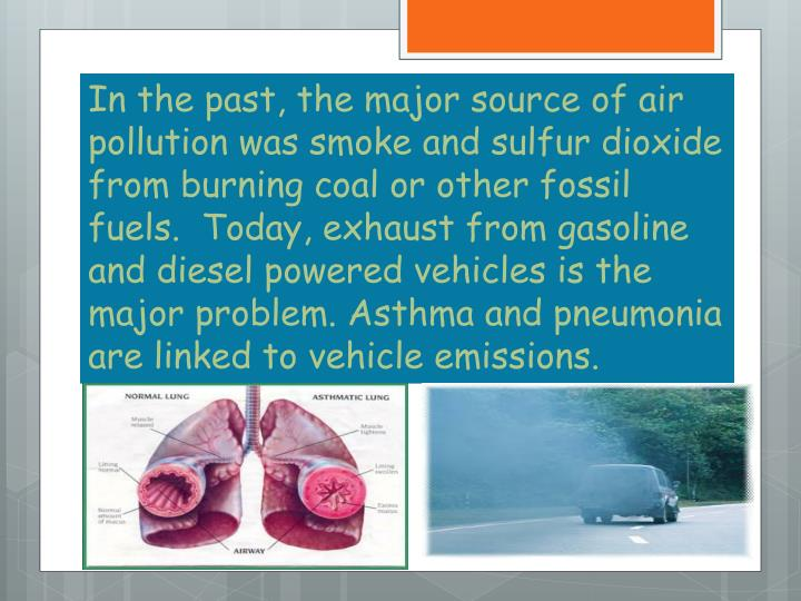 In the past, the major source of air pollution was smoke and sulfur dioxide from burning coal or other fossil fuels.  Today, exhaust from gasoline and diesel powered vehicles is the major problem. Asthma and pneumonia are linked to vehicle emissions.