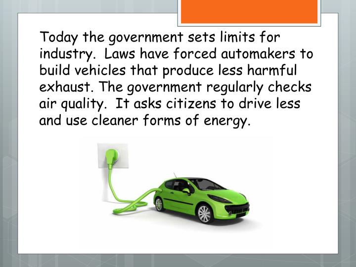 Today the government sets limits for industry.  Laws have forced automakers to build vehicles that produce less harmful exhaust. The government regularly checks air quality.  It asks citizens to drive less and use cleaner forms of energy.