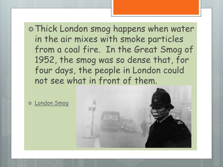 Thick London smog happens when water in the air mixes with smoke particles from a coal fire.  In the Great Smog of 1952, the smog was so dense that, for four days, the people in London could not see what