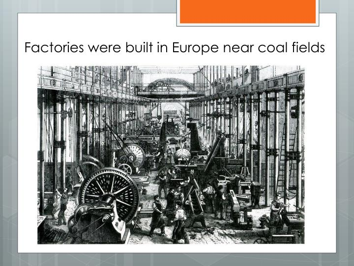 Factories were built in Europe near coal fields