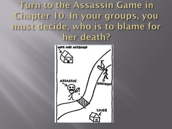 Turn to the Assassin Game in Chapter 10. In your groups, you must decide, who is to blame for her de...