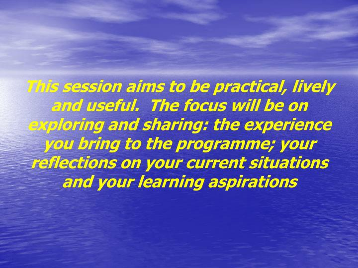 This session aims to be practical, lively and useful. The focus will be on exploring and sharing: the experience you bring to the programme; your reflections on your current situations and your learning aspirations