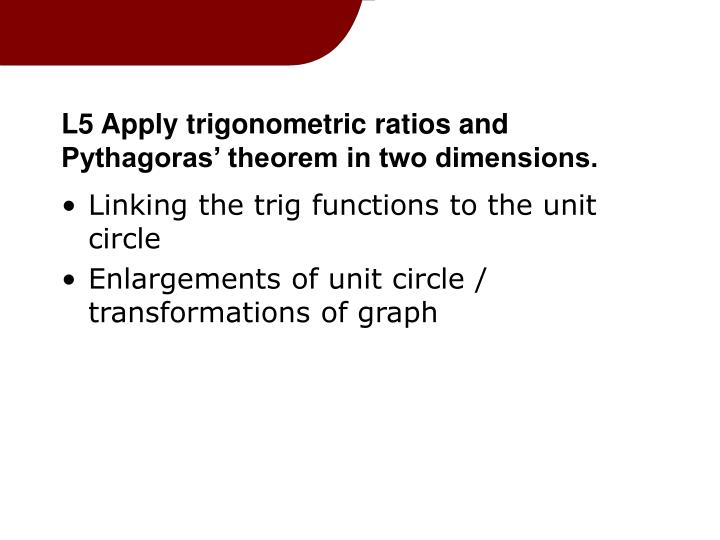 L5 Apply trigonometric ratios and Pythagoras' theorem in two dimensions.