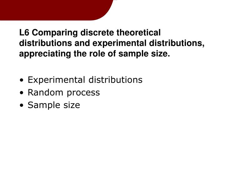 L6 Comparing discrete theoretical distributions and experimental distributions, appreciating the role of sample size.