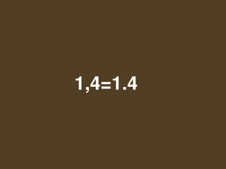 1,4=1.4