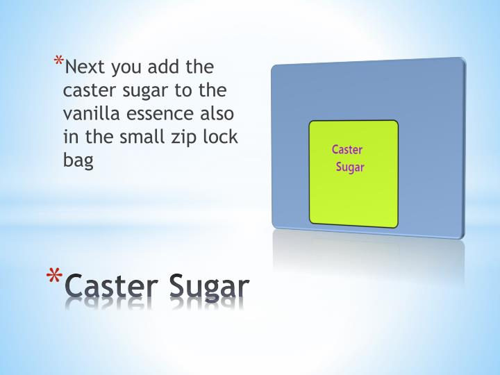 Next you add the caster sugar to the vanilla essence also in the small zip lock bag