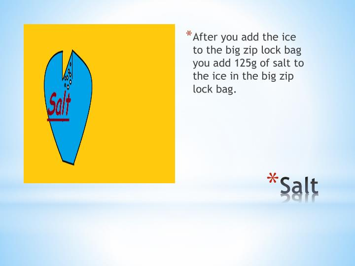 After you add the ice to the big zip lock bag you add 125g of salt to the ice in the big zip lock bag.