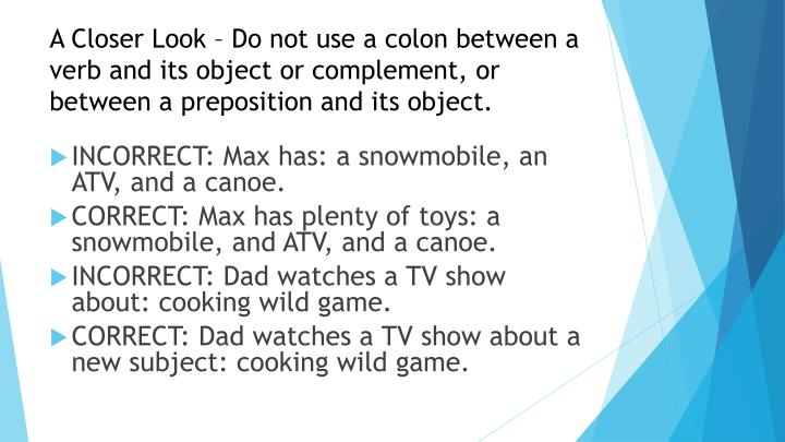 A Closer Look – Do not use a colon between a verb and its object or complement, or between a preposition and its object.