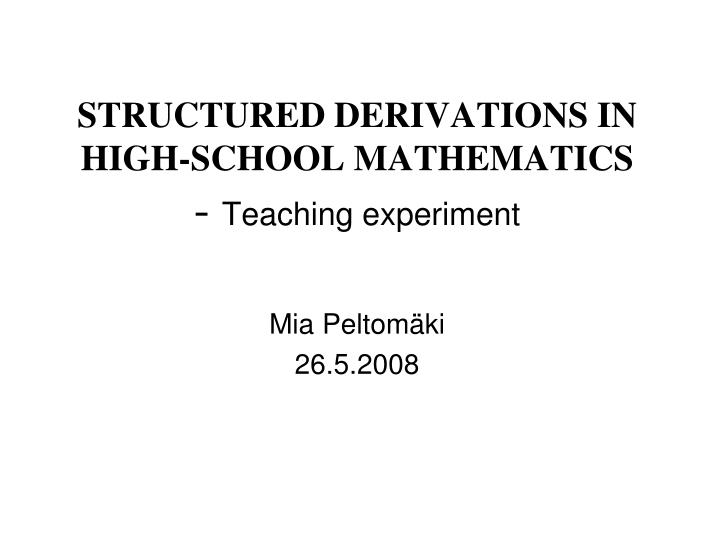 Structured derivations in high school mathematics teaching experiment mia peltom ki 26 5 2008