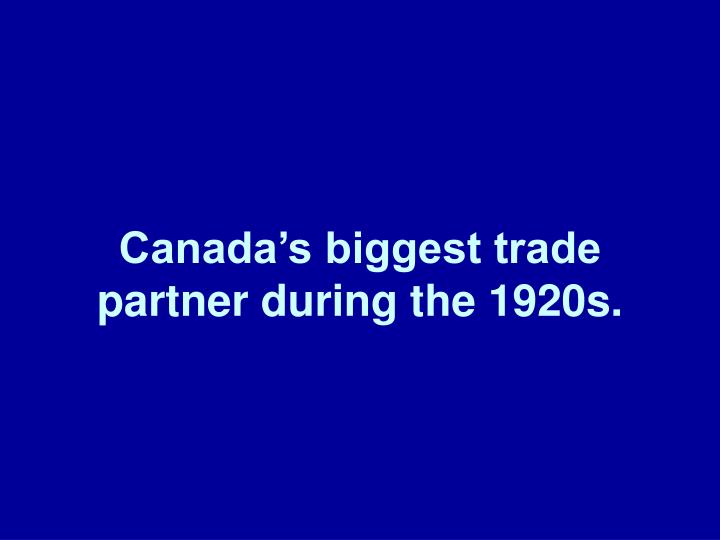 Canada's biggest trade partner during the 1920s.