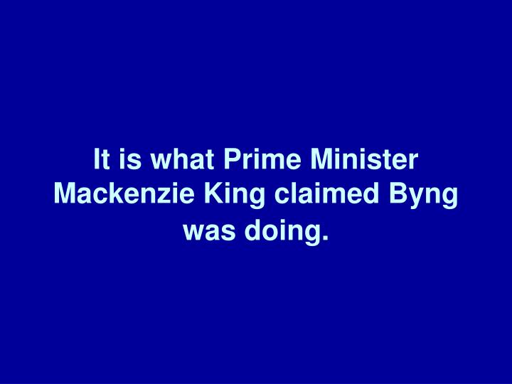 It is what Prime Minister Mackenzie King claimed Byng was doing