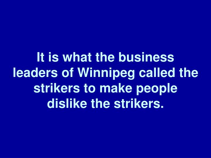 It is what the business leaders of Winnipeg called the strikers to make people dislike the strikers.