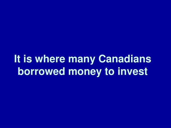 It is where many Canadians borrowed money to invest