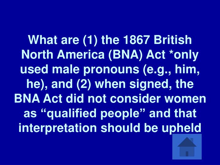 "What are (1) the 1867 British North America (BNA) Act *only used male pronouns (e.g., him, he), and (2) when signed, the BNA Act did not consider women as ""qualified people"" and that interpretation should be upheld"