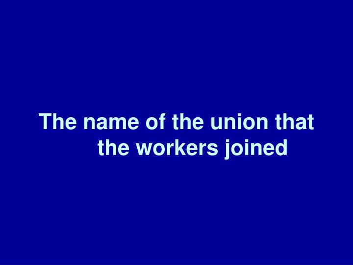 The name of the union that the workers joined