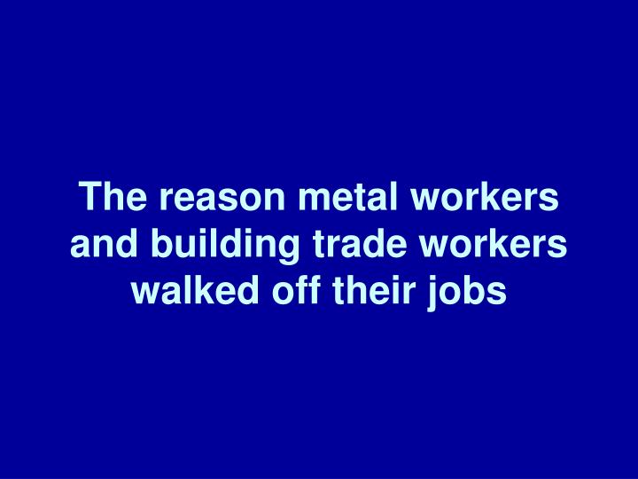 The reason metal workers and building trade workers walked off their jobs