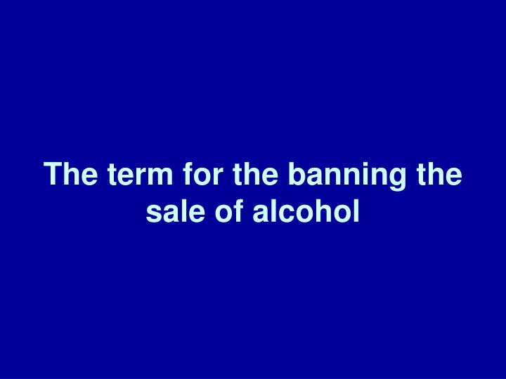The term for the banning the sale of alcohol
