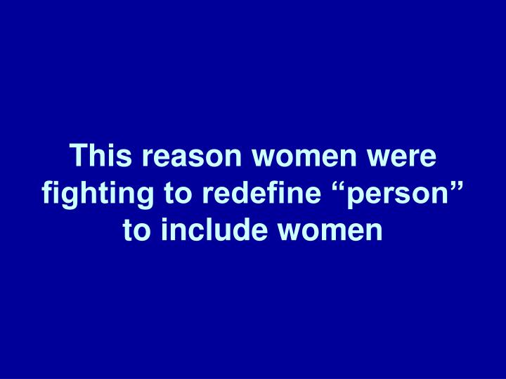 "This reason women were fighting to redefine ""person"" to include women"