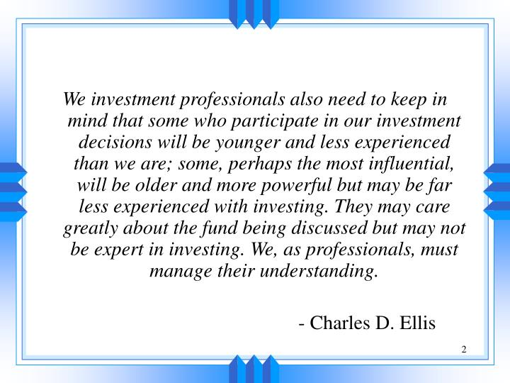 We investment professionals also need to keep in mind that some who participate in our investment de...