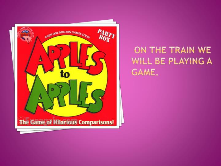 On the train we will be playing a game.